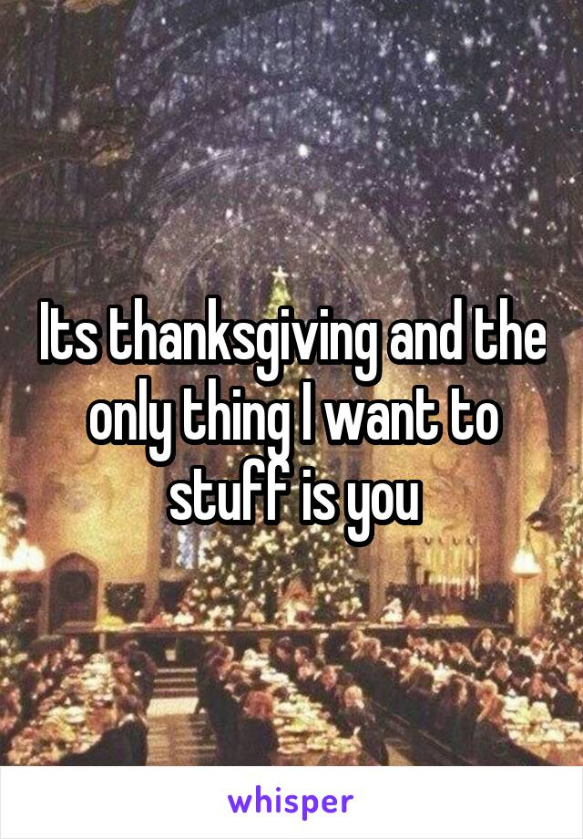 Its thanksgiving and the only thing I want to stuff is you