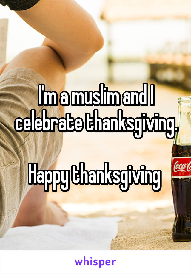 I'm a muslim and I celebrate thanksgiving.  Happy thanksgiving