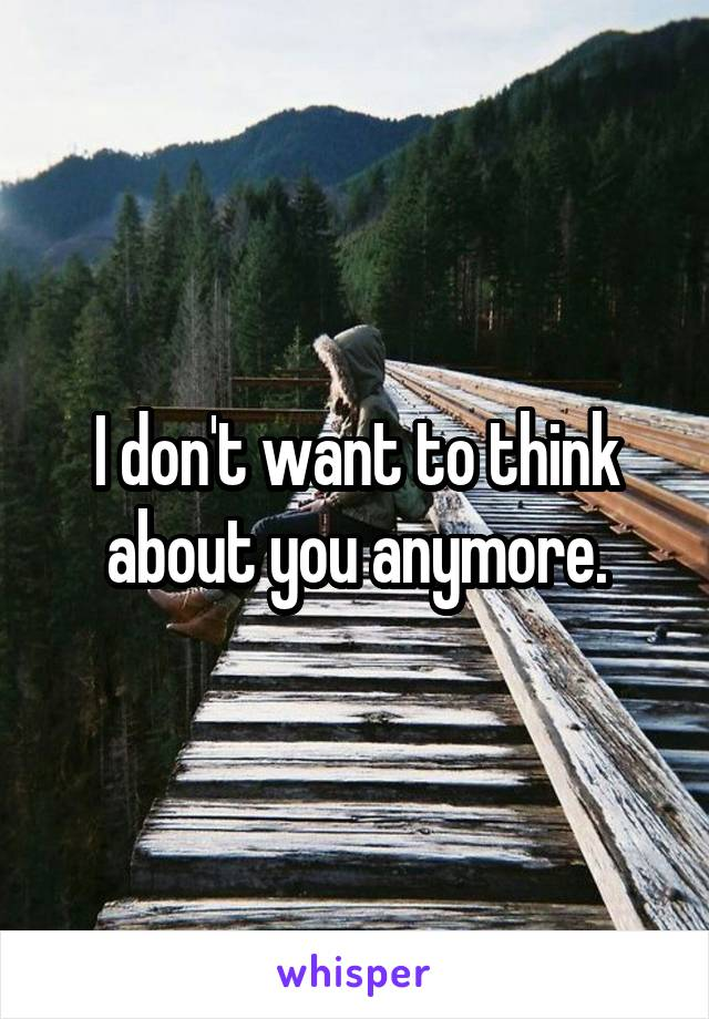 I don't want to think about you anymore.