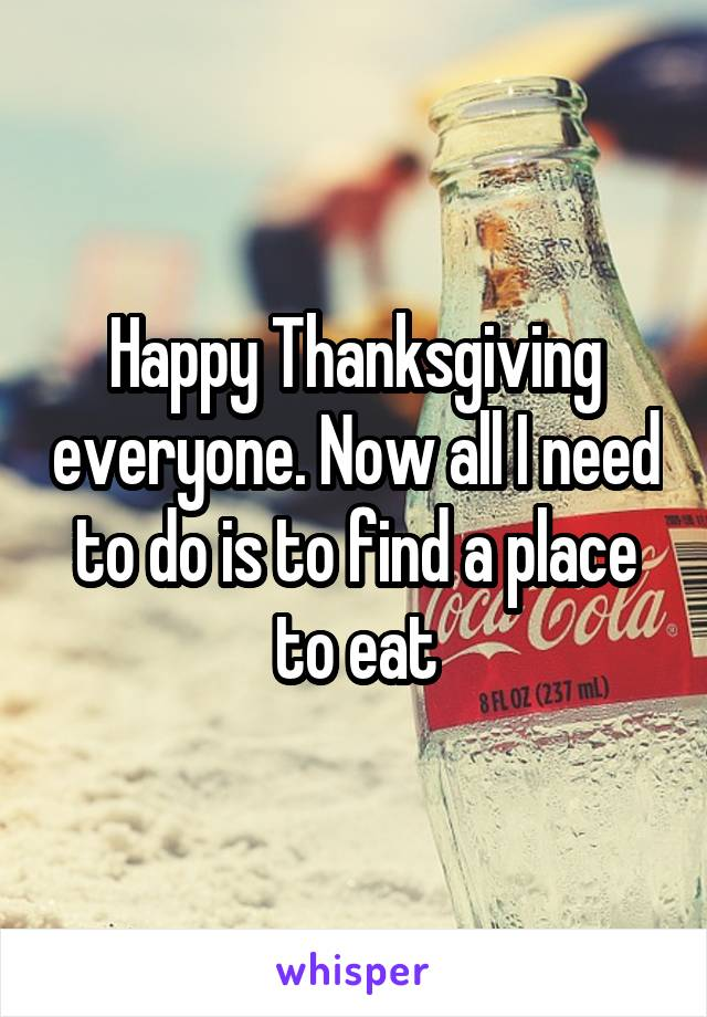 Happy Thanksgiving everyone. Now all I need to do is to find a place to eat