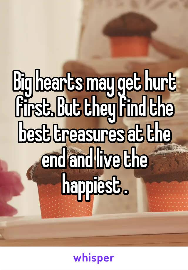 Big hearts may get hurt first. But they find the best treasures at the end and live the happiest .