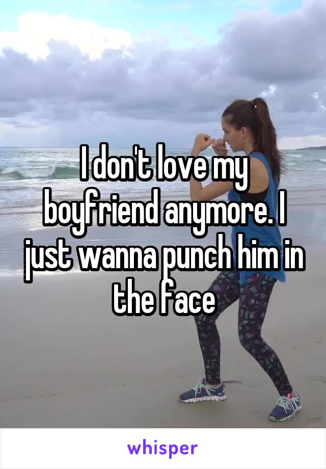 I don't love my boyfriend anymore. I just wanna punch him in the face
