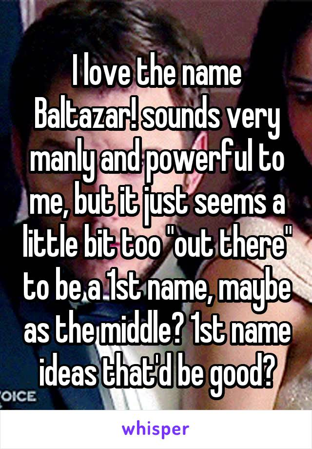 """I love the name Baltazar! sounds very manly and powerful to me, but it just seems a little bit too """"out there"""" to be a 1st name, maybe as the middle? 1st name ideas that'd be good?"""