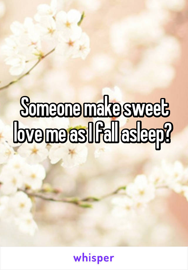 Someone make sweet love me as I fall asleep?