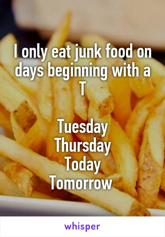I only eat junk food on days beginning with a T  Tuesday Thursday Today Tomorrow