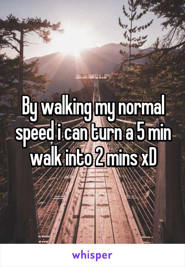 By walking my normal speed i can turn a 5 min walk into 2 mins xD
