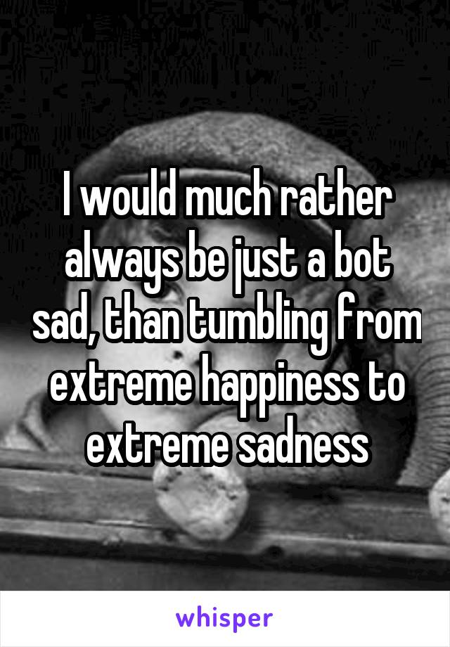 I would much rather always be just a bot sad, than tumbling from extreme happiness to extreme sadness