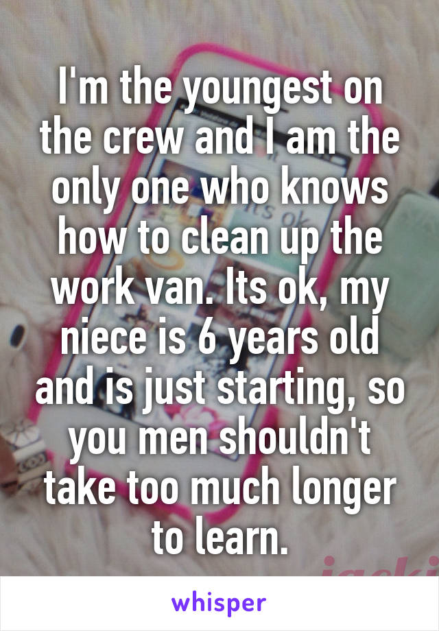 I'm the youngest on the crew and I am the only one who knows how to clean up the work van. Its ok, my niece is 6 years old and is just starting, so you men shouldn't take too much longer to learn.