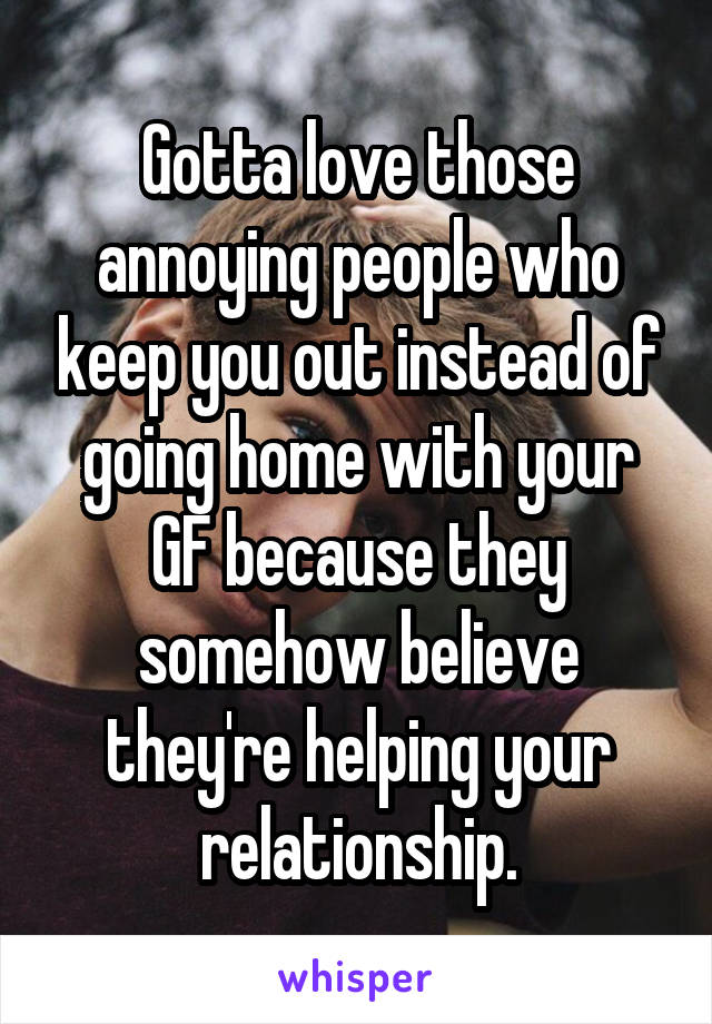 Gotta love those annoying people who keep you out instead of going home with your GF because they somehow believe they're helping your relationship.