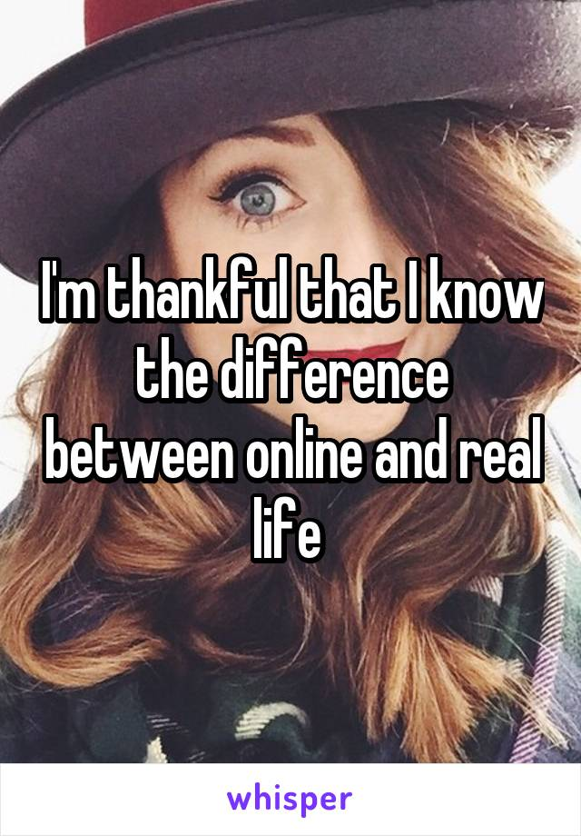 I'm thankful that I know the difference between online and real life