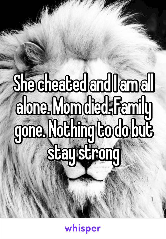 She cheated and I am all alone. Mom died. Family gone. Nothing to do but stay strong