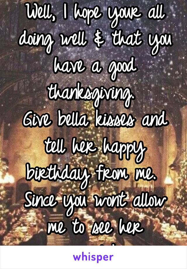 Well, I hope your all doing well & that you have a good thanksgiving.  Give bella kisses and tell her happy birthday from me.  Since you wont allow me to see her anymore.....take care.