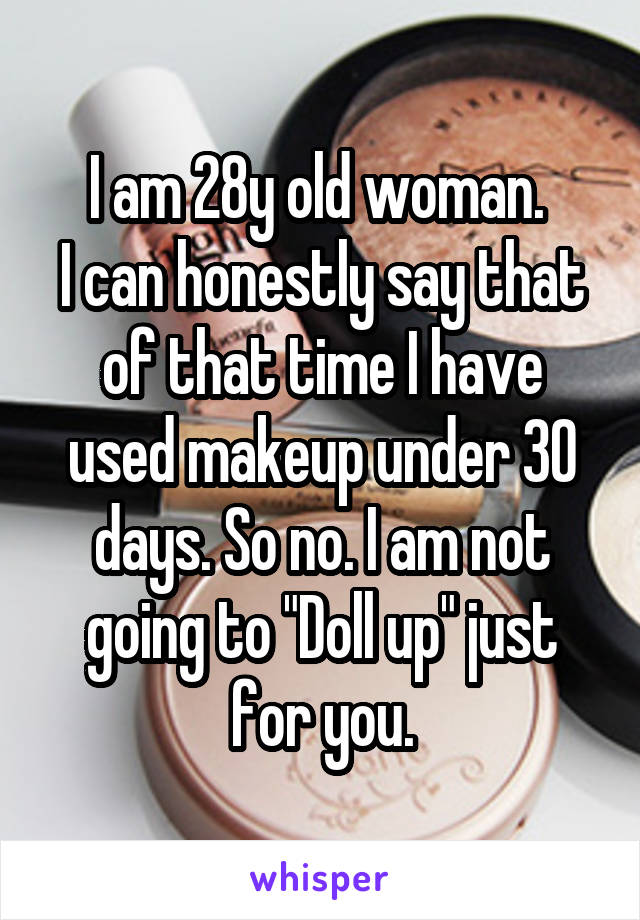 """I am 28y old woman.  I can honestly say that of that time I have used makeup under 30 days. So no. I am not going to """"Doll up"""" just for you."""