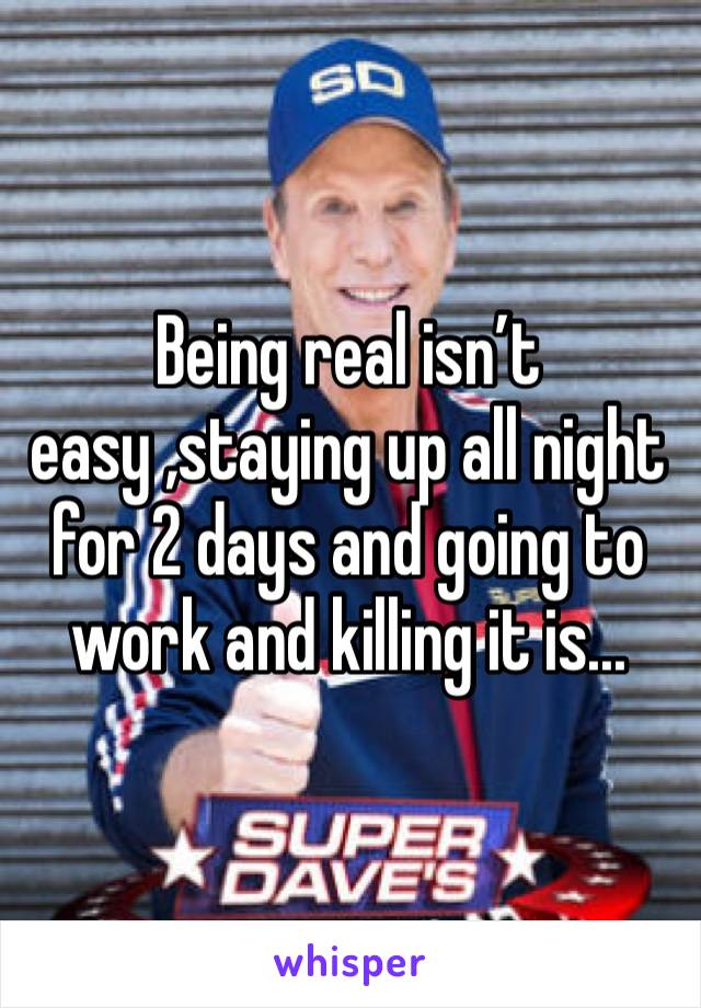 Being real isn't easy ,staying up all night for 2 days and going to work and killing it is...