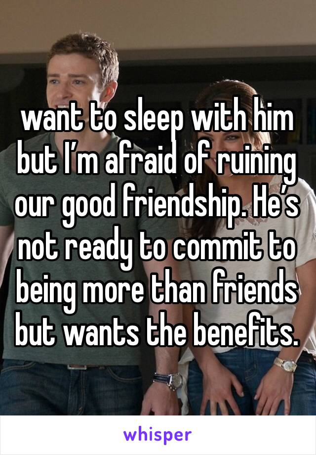 want to sleep with him but I'm afraid of ruining our good friendship. He's not ready to commit to being more than friends but wants the benefits.