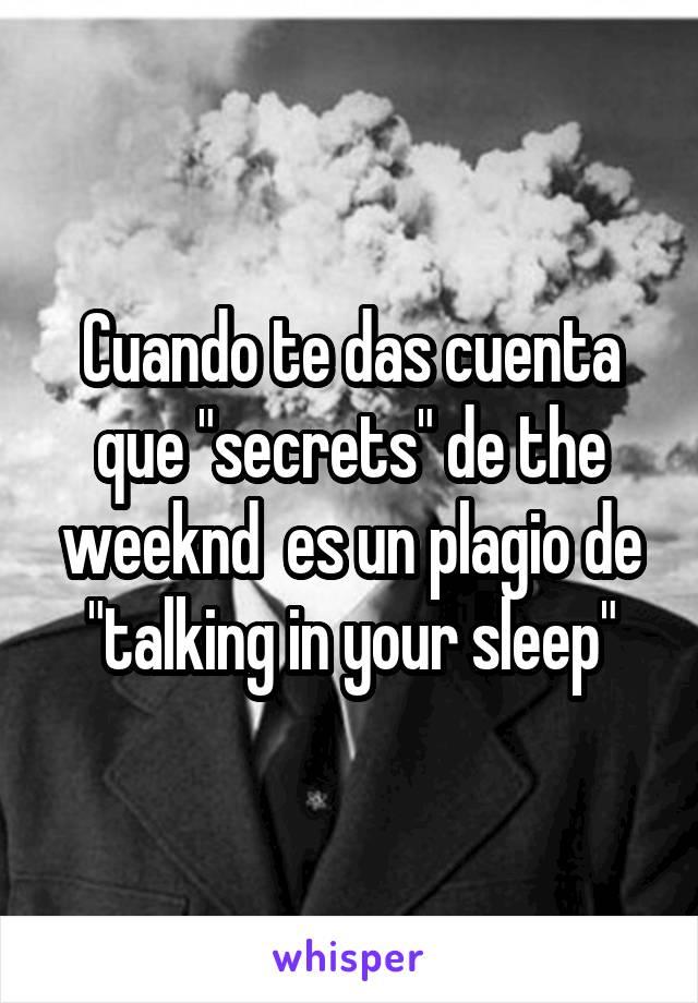 """Cuando te das cuenta que """"secrets"""" de the weeknd  es un plagio de """"talking in your sleep"""""""