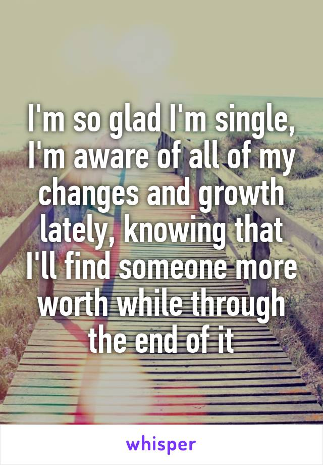 I'm so glad I'm single, I'm aware of all of my changes and growth lately, knowing that I'll find someone more worth while through the end of it