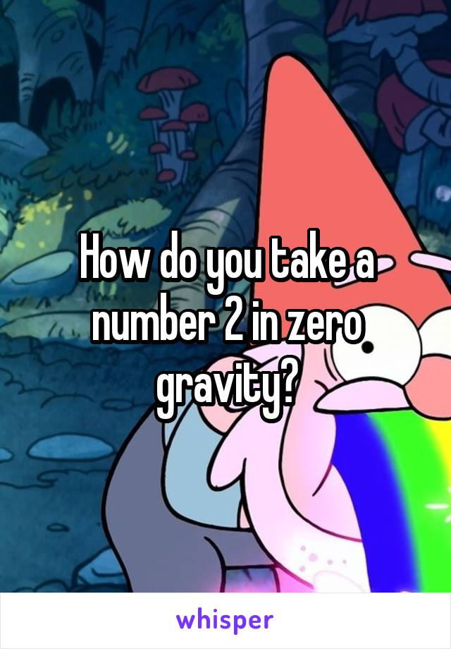 How do you take a number 2 in zero gravity?