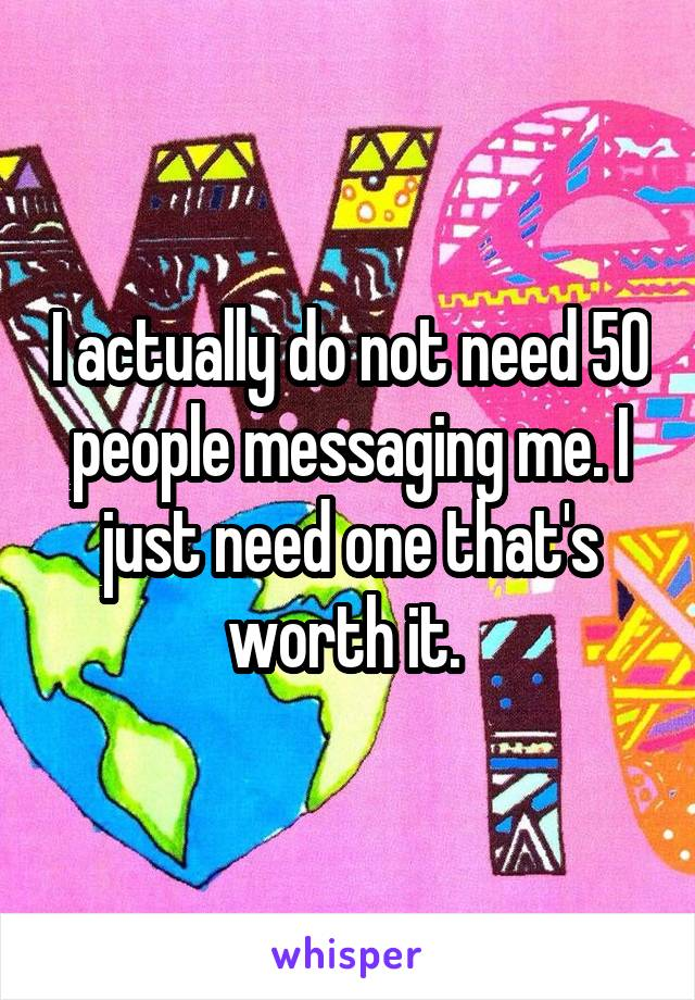I actually do not need 50 people messaging me. I just need one that's worth it.