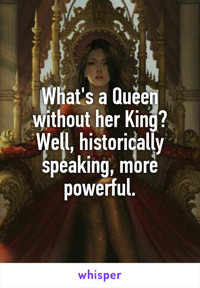 What's a Queen without her King? Well, historically speaking, more powerful.