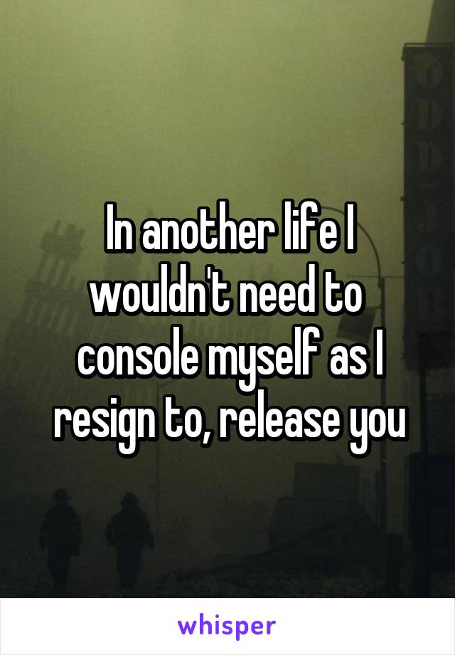 In another life I wouldn't need to  console myself as I resign to, release you