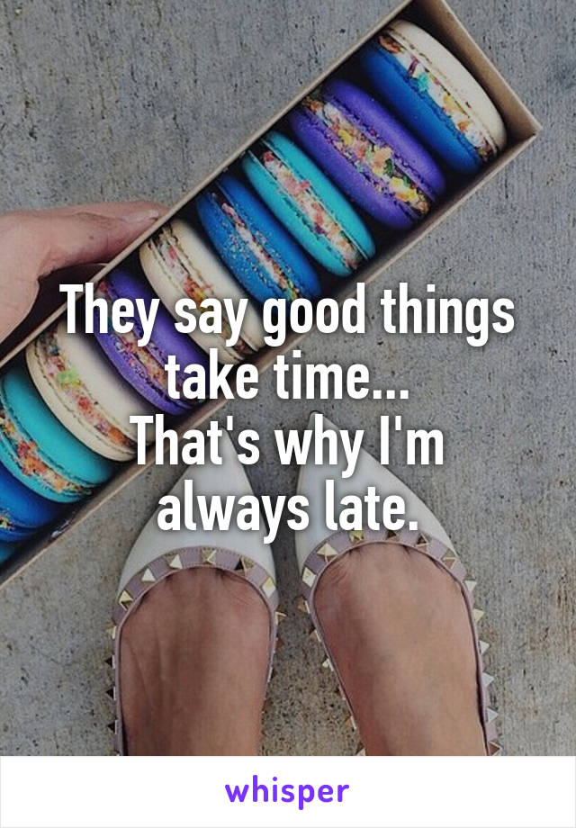 They say good things take time... That's why I'm always late.