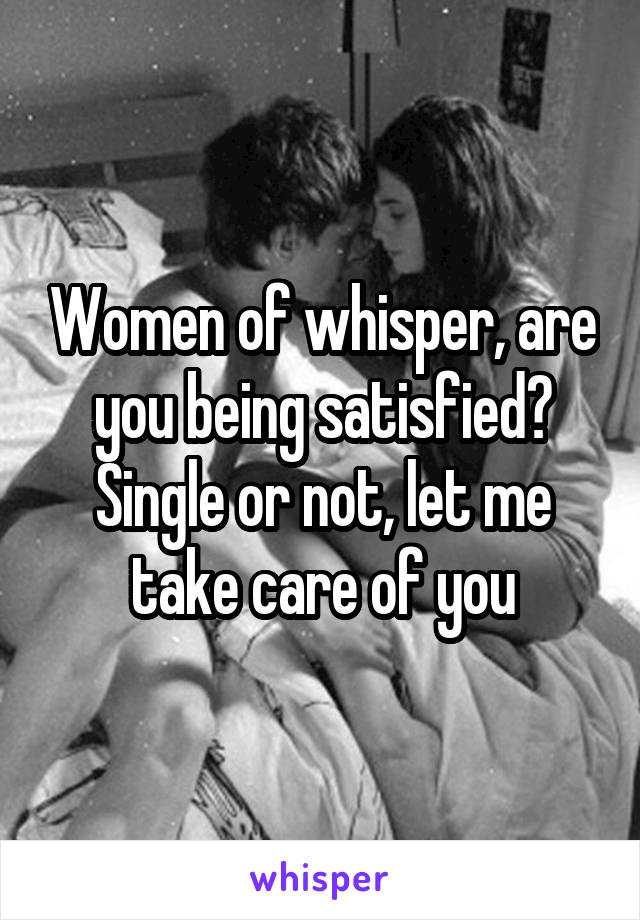 Women of whisper, are you being satisfied? Single or not, let me take care of you