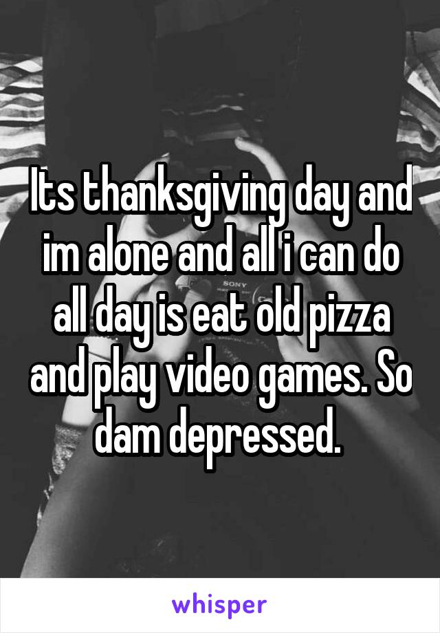 Its thanksgiving day and im alone and all i can do all day is eat old pizza and play video games. So dam depressed.