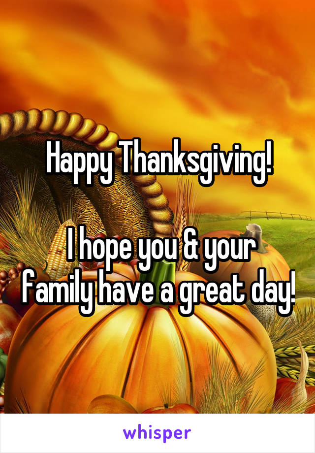 Happy Thanksgiving!   I hope you & your family have a great day!