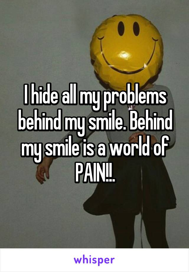 I hide all my problems behind my smile. Behind my smile is a world of PAIN!!.