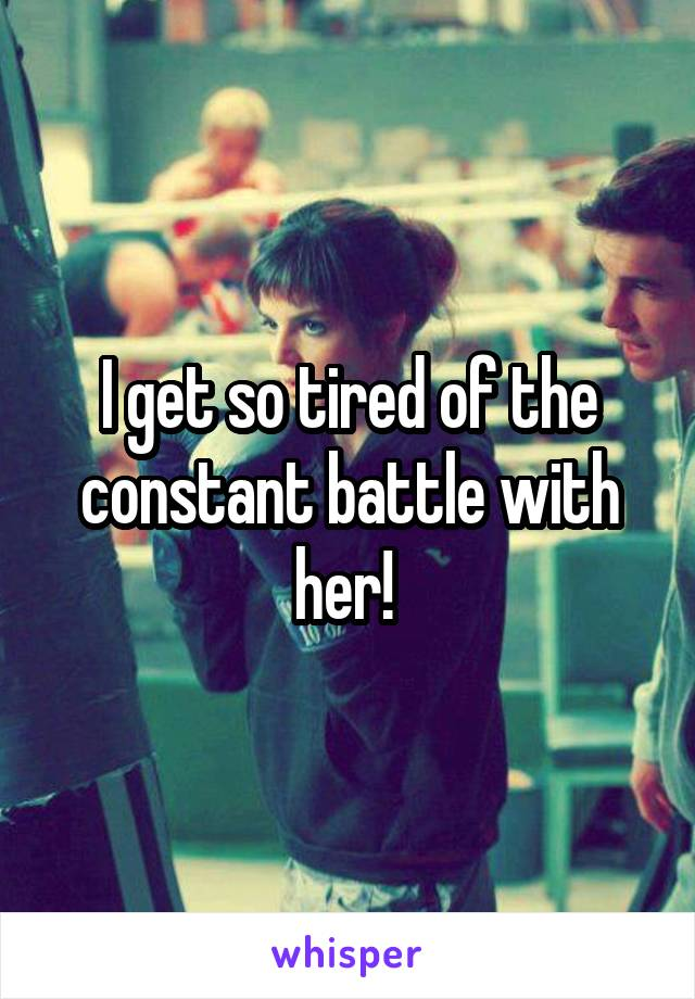 I get so tired of the constant battle with her!