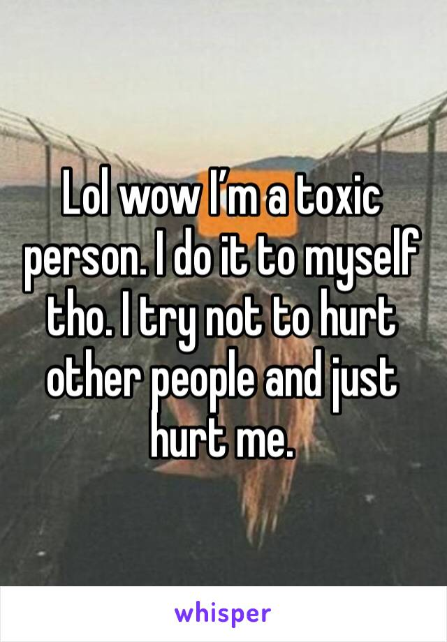Lol wow I'm a toxic person. I do it to myself tho. I try not to hurt other people and just hurt me.