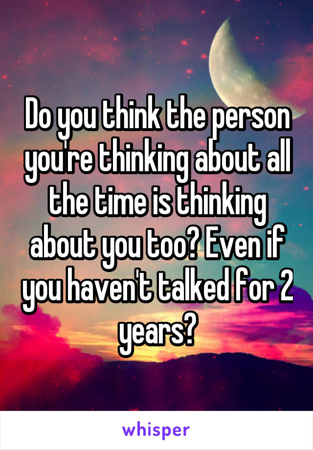 Do you think the person you're thinking about all the time is thinking about you too? Even if you haven't talked for 2 years?
