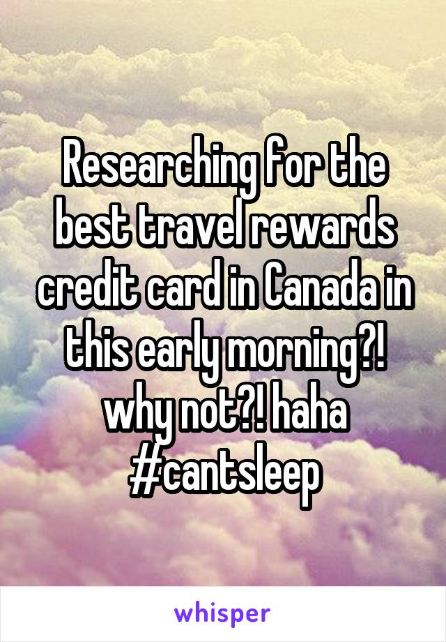 Researching for the best travel rewards credit card in Canada in this early morning?! why not?! haha #cantsleep