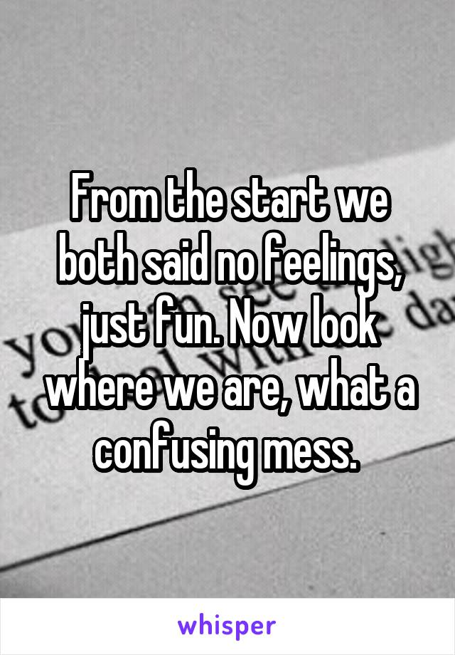 From the start we both said no feelings, just fun. Now look where we are, what a confusing mess.
