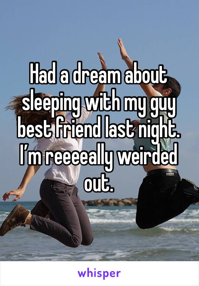 Had a dream about sleeping with my guy best friend last night. I'm reeeeally weirded out.