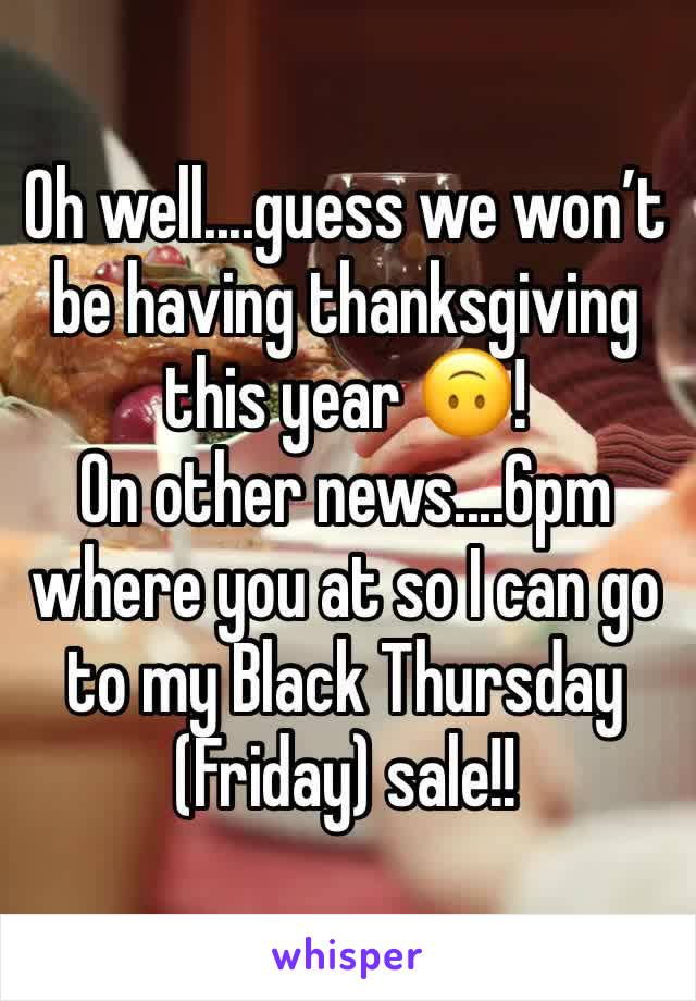 Oh well....guess we won't be having thanksgiving this year 🙃!  On other news....6pm where you at so I can go to my Black Thursday (Friday) sale!!