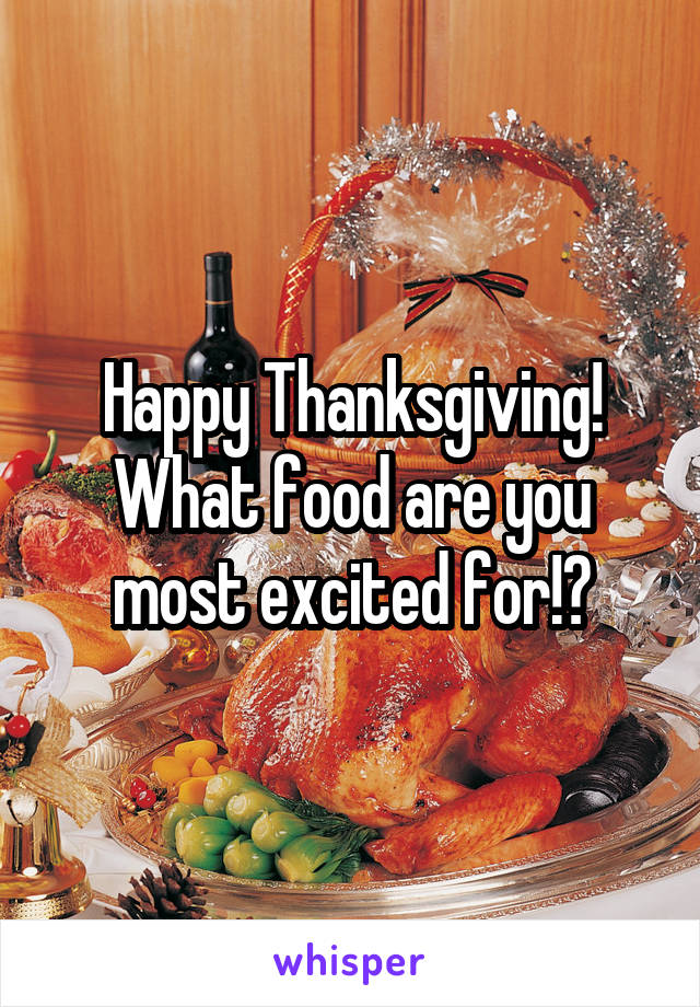 Happy Thanksgiving! What food are you most excited for!?