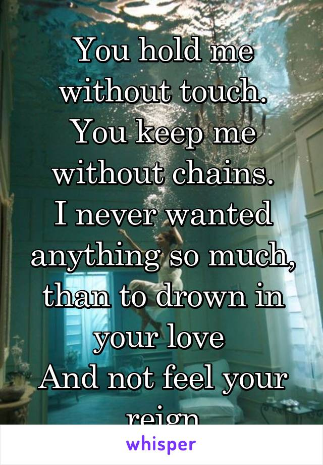 You hold me without touch. You keep me without chains. I never wanted anything so much, than to drown in your love  And not feel your reign