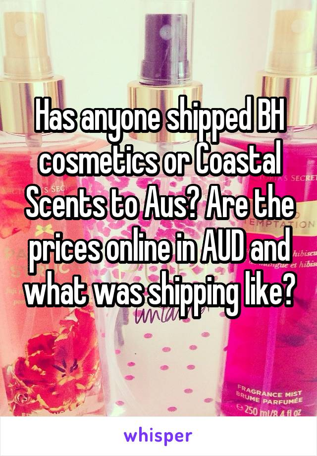 Has anyone shipped BH cosmetics or Coastal Scents to Aus? Are the prices online in AUD and what was shipping like?