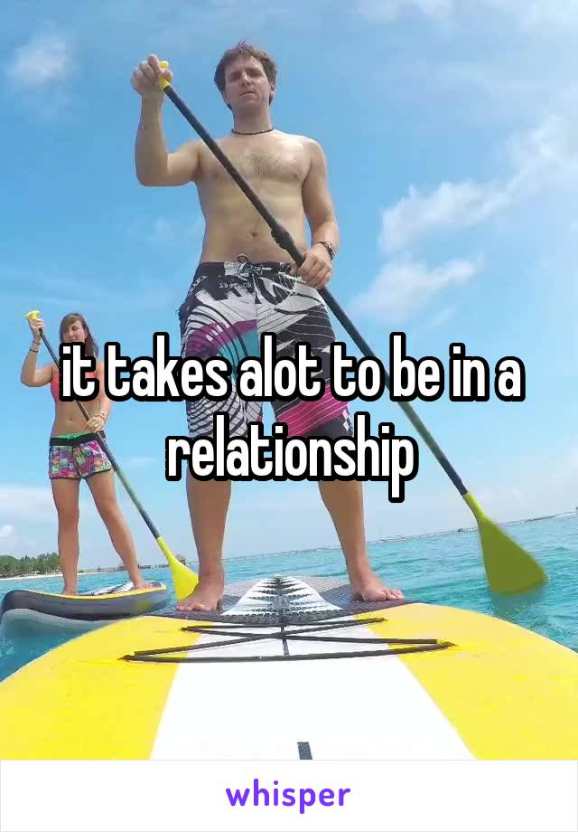 it takes alot to be in a relationship