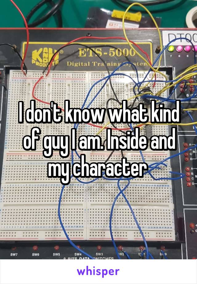I don't know what kind of guy I am. Inside and my character