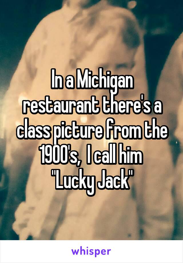 """In a Michigan restaurant there's a class picture from the 1900's,  I call him  """"Lucky Jack"""""""