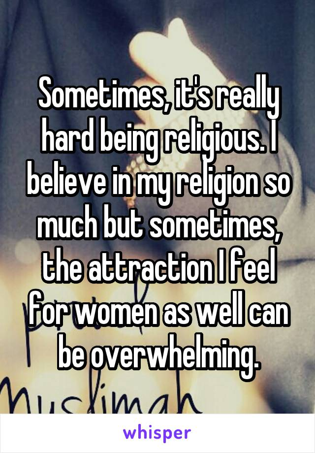 Sometimes, it's really hard being religious. I believe in my religion so much but sometimes, the attraction I feel for women as well can be overwhelming.