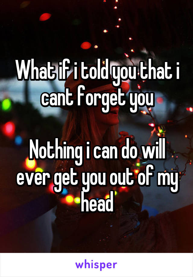 What if i told you that i cant forget you  Nothing i can do will ever get you out of my head