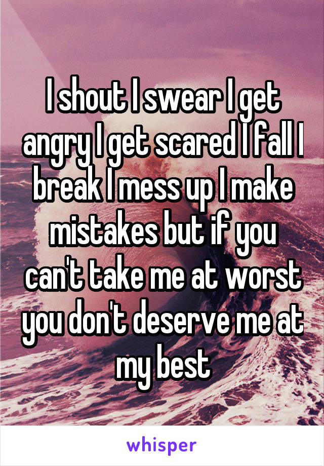 I shout I swear I get angry I get scared I fall I break I mess up I make mistakes but if you can't take me at worst you don't deserve me at my best