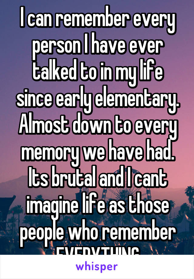 I can remember every person I have ever talked to in my life since early elementary. Almost down to every memory we have had. Its brutal and I cant imagine life as those people who remember EVERYTHING
