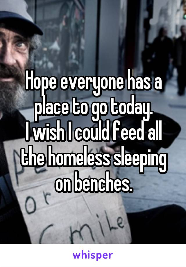 Hope everyone has a place to go today. I wish I could feed all the homeless sleeping on benches.