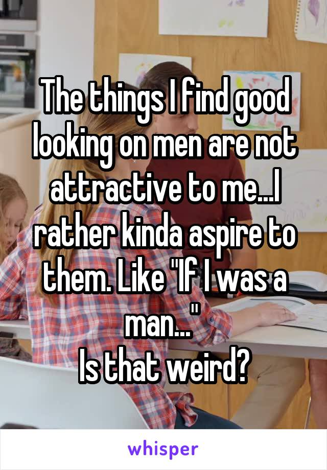 """The things I find good looking on men are not attractive to me...I rather kinda aspire to them. Like """"If I was a man...""""  Is that weird?"""