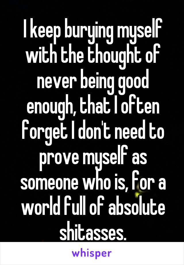 I keep burying myself with the thought of never being good enough, that I often forget I don't need to prove myself as someone who is, for a world full of absolute shitasses.